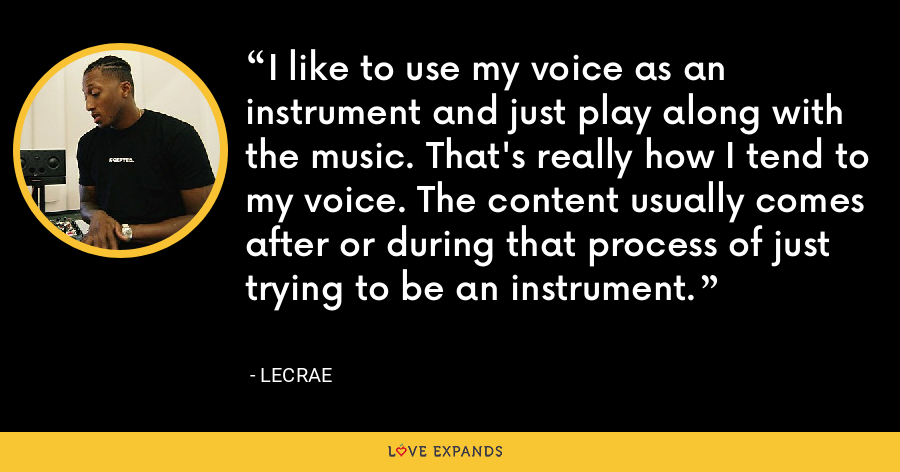 I like to use my voice as an instrument and just play along with the music. That's really how I tend to my voice. The content usually comes after or during that process of just trying to be an instrument. - LeCrae