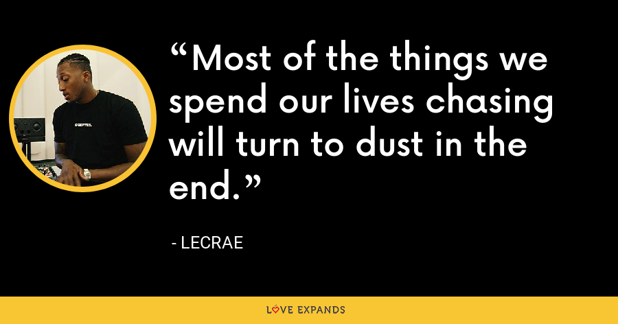 Most of the things we spend our lives chasing will turn to dust in the end. - LeCrae