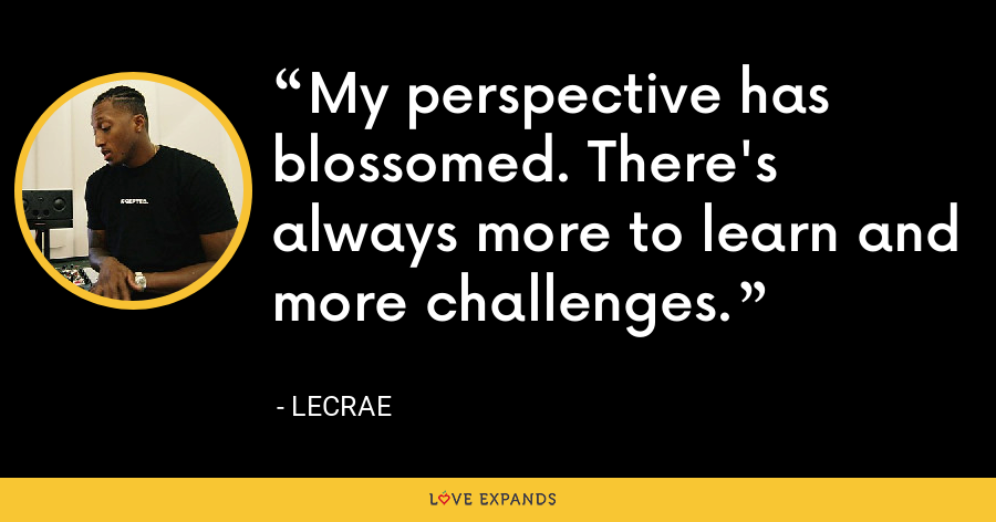 My perspective has blossomed. There's always more to learn and more challenges. - LeCrae