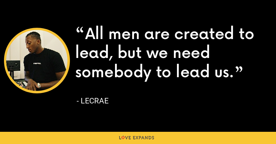 All men are created to lead, but we need somebody to lead us. - LeCrae