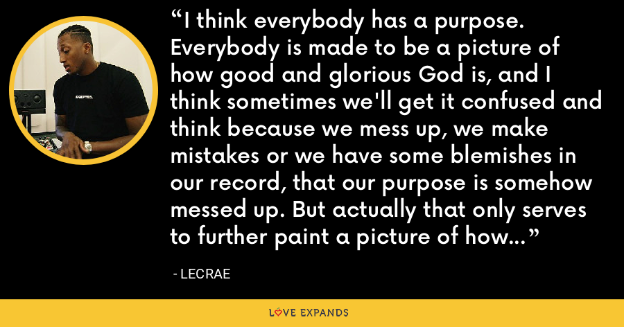 I think everybody has a purpose. Everybody is made to be a picture of how good and glorious God is, and I think sometimes we'll get it confused and think because we mess up, we make mistakes or we have some blemishes in our record, that our purpose is somehow messed up. But actually that only serves to further paint a picture of how good God is when he uses people who are messed up just like me. - LeCrae