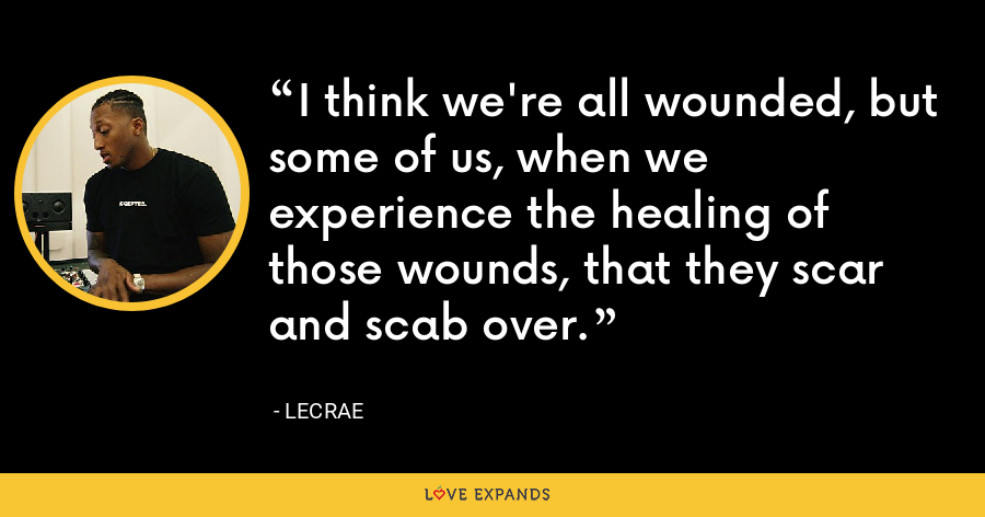I think we're all wounded, but some of us, when we experience the healing of those wounds, that they scar and scab over. - LeCrae