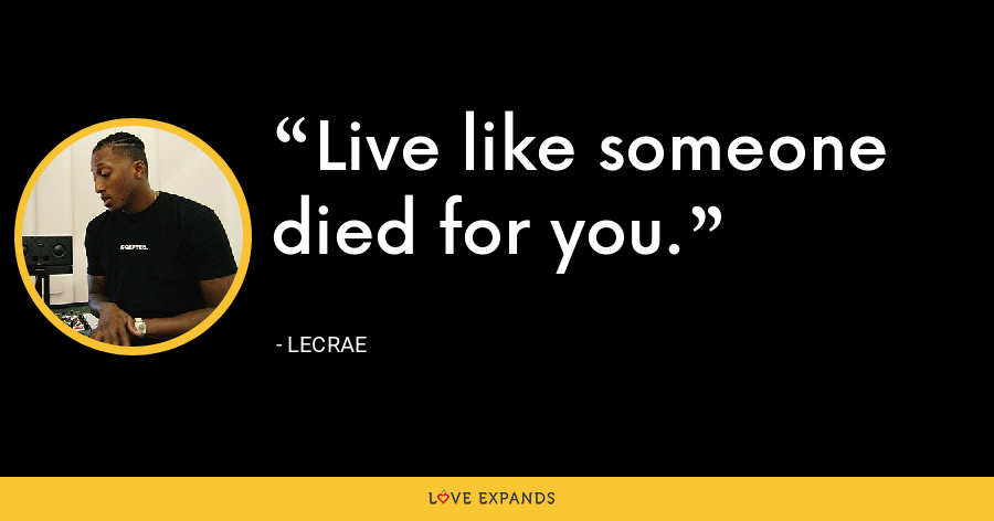 Live like someone died for you. - LeCrae