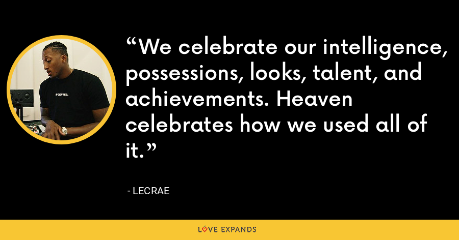 We celebrate our intelligence, possessions, looks, talent, and achievements. Heaven celebrates how we used all of it. - LeCrae