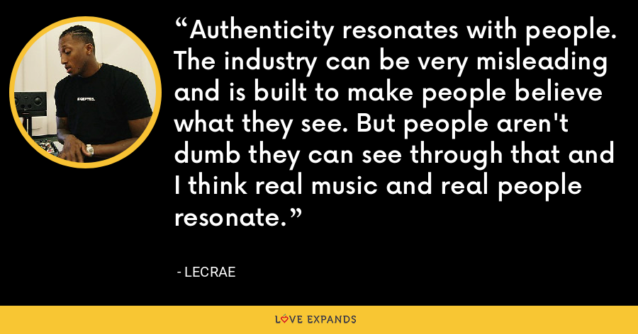 Authenticity resonates with people. The industry can be very misleading and is built to make people believe what they see. But people aren't dumb they can see through that and I think real music and real people resonate. - LeCrae