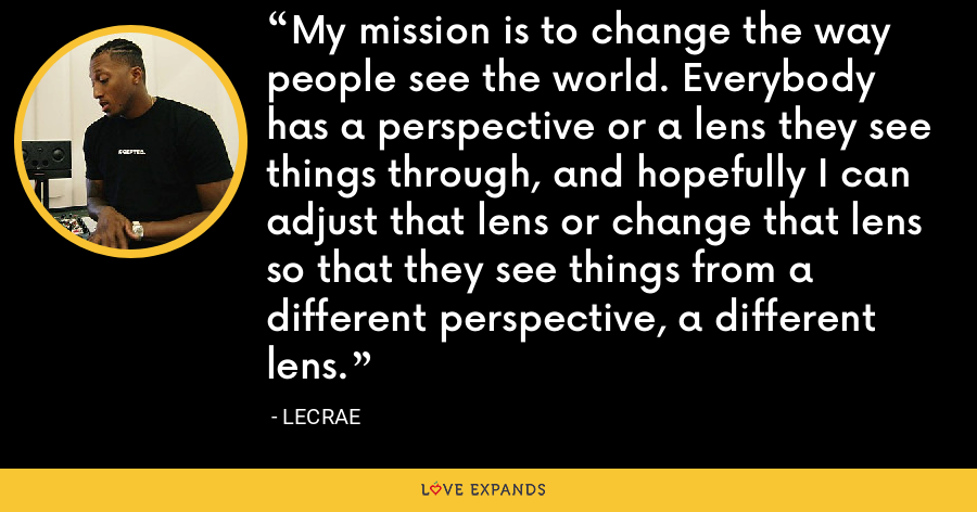 My mission is to change the way people see the world. Everybody has a perspective or a lens they see things through, and hopefully I can adjust that lens or change that lens so that they see things from a different perspective, a different lens. - LeCrae