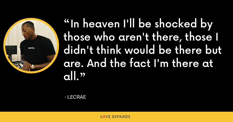 In heaven I'll be shocked by those who aren't there, those I didn't think would be there but are. And the fact I'm there at all. - LeCrae