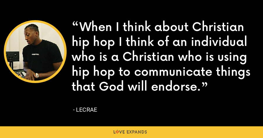 When I think about Christian hip hop I think of an individual who is a Christian who is using hip hop to communicate things that God will endorse. - LeCrae