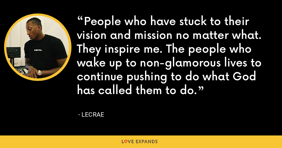 People who have stuck to their vision and mission no matter what. They inspire me. The people who wake up to non-glamorous lives to continue pushing to do what God has called them to do. - LeCrae