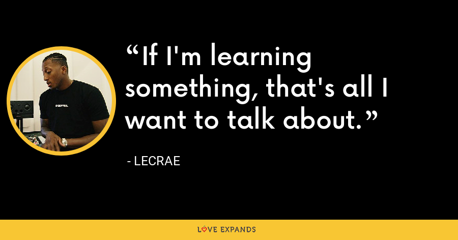 If I'm learning something, that's all I want to talk about. - LeCrae
