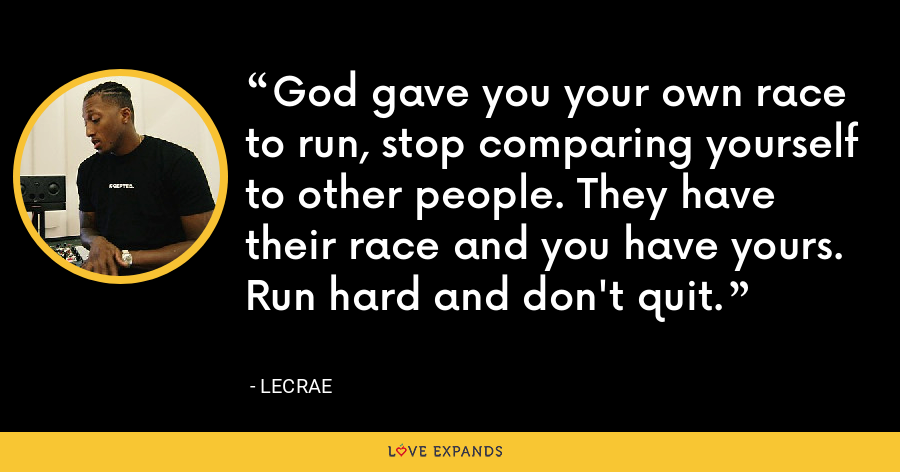 God gave you your own race to run, stop comparing yourself to other people. They have their race and you have yours. Run hard and don't quit. - LeCrae