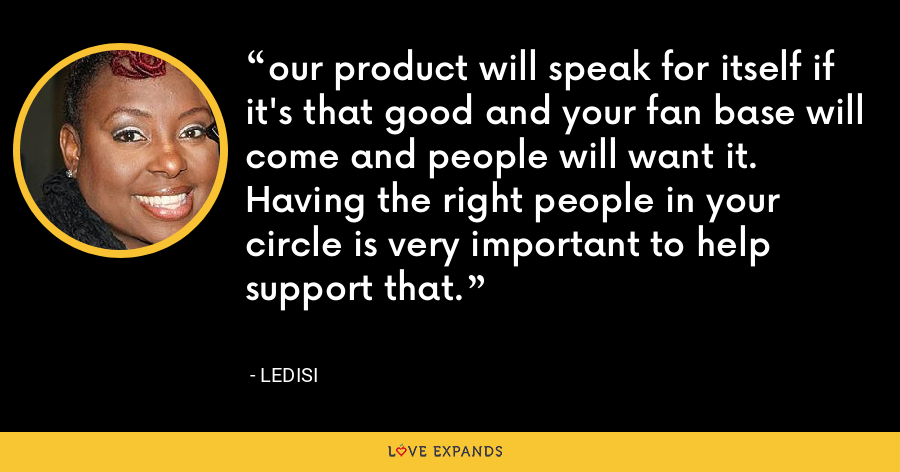 our product will speak for itself if it's that good and your fan base will come and people will want it. Having the right people in your circle is very important to help support that. - Ledisi