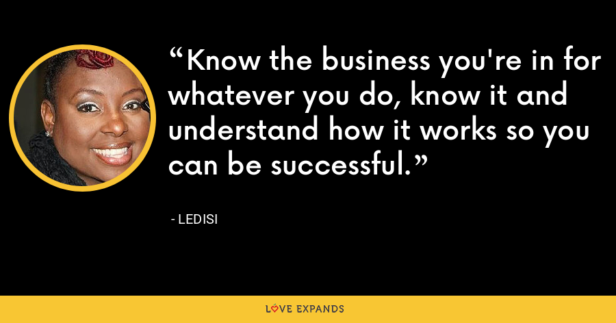 Know the business you're in for whatever you do, know it and understand how it works so you can be successful. - Ledisi