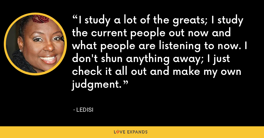 I study a lot of the greats; I study the current people out now and what people are listening to now. I don't shun anything away; I just check it all out and make my own judgment. - Ledisi