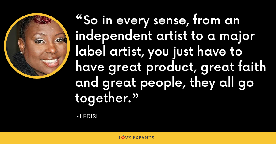 So in every sense, from an independent artist to a major label artist, you just have to have great product, great faith and great people, they all go together. - Ledisi