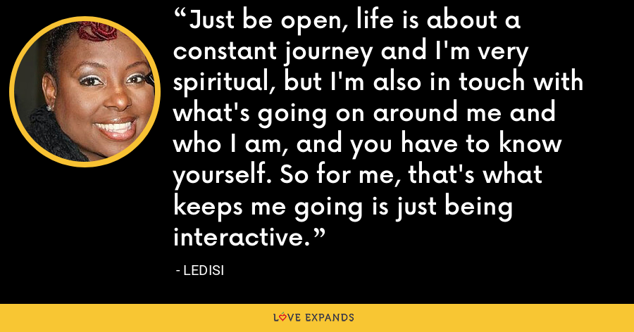 Just be open, life is about a constant journey and I'm very spiritual, but I'm also in touch with what's going on around me and who I am, and you have to know yourself. So for me, that's what keeps me going is just being interactive. - Ledisi