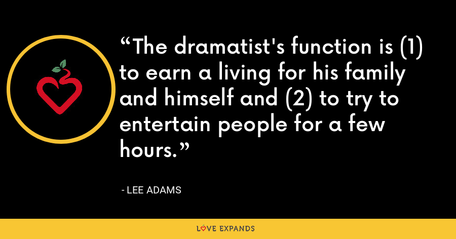 The dramatist's function is (1) to earn a living for his family and himself and (2) to try to entertain people for a few hours. - Lee Adams