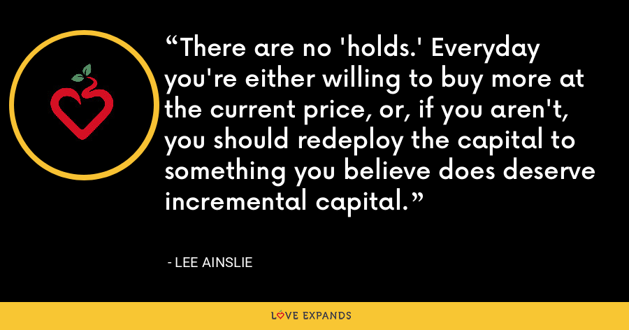 There are no 'holds.' Everyday you're either willing to buy more at the current price, or, if you aren't, you should redeploy the capital to something you believe does deserve incremental capital. - Lee Ainslie