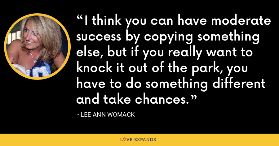 I think you can have moderate success by copying something else, but if you really want to knock it out of the park, you have to do something different and take chances. - Lee Ann Womack