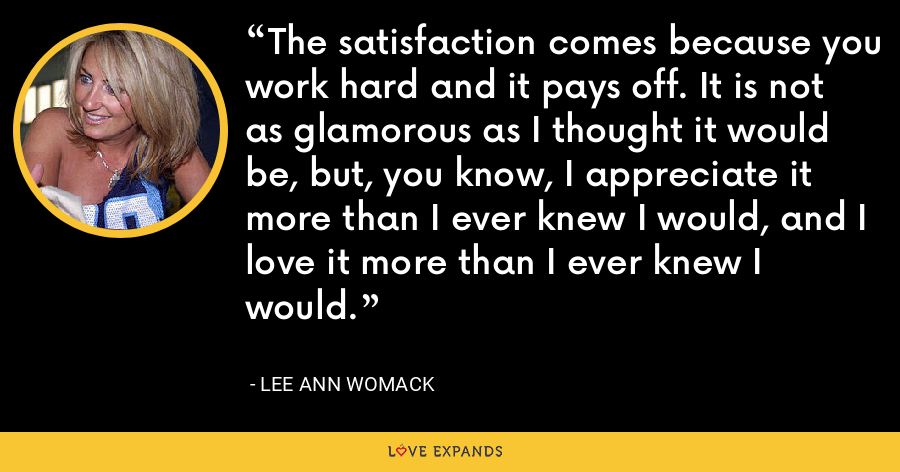 The satisfaction comes because you work hard and it pays off. It is not as glamorous as I thought it would be, but, you know, I appreciate it more than I ever knew I would, and I love it more than I ever knew I would. - Lee Ann Womack