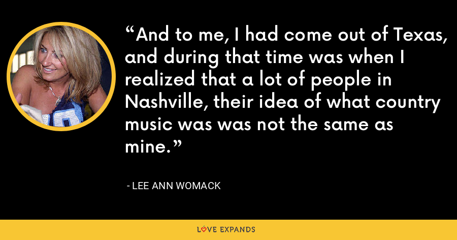And to me, I had come out of Texas, and during that time was when I realized that a lot of people in Nashville, their idea of what country music was was not the same as mine. - Lee Ann Womack