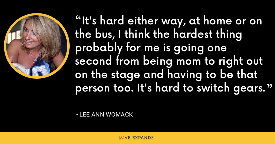 It's hard either way, at home or on the bus, I think the hardest thing probably for me is going one second from being mom to right out on the stage and having to be that person too. It's hard to switch gears. - Lee Ann Womack