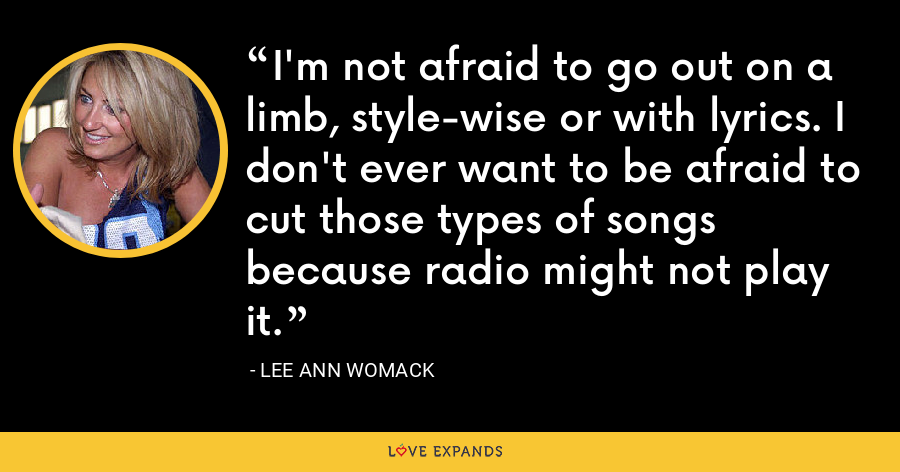 I'm not afraid to go out on a limb, style-wise or with lyrics. I don't ever want to be afraid to cut those types of songs because radio might not play it. - Lee Ann Womack