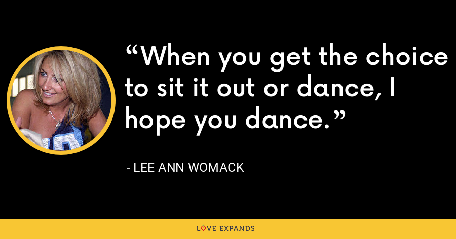 When you get the choice to sit it out or dance, I hope you dance. - Lee Ann Womack
