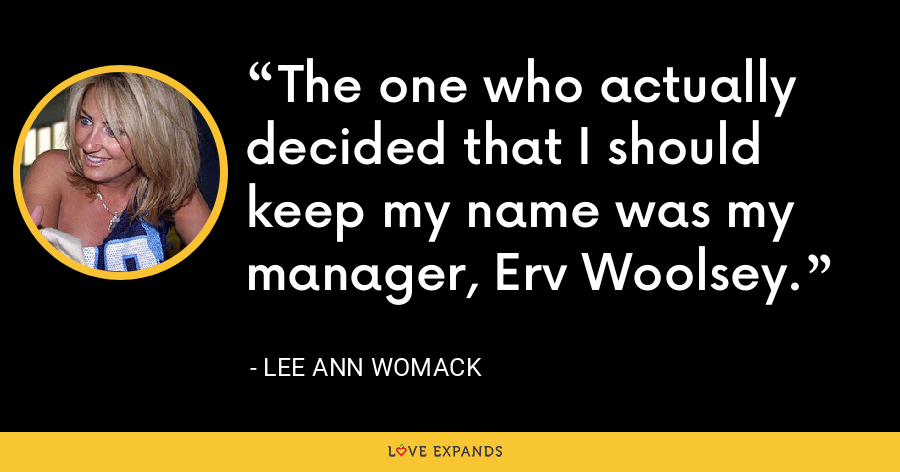The one who actually decided that I should keep my name was my manager, Erv Woolsey. - Lee Ann Womack