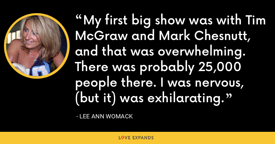 My first big show was with Tim McGraw and Mark Chesnutt, and that was overwhelming. There was probably 25,000 people there. I was nervous, (but it) was exhilarating. - Lee Ann Womack