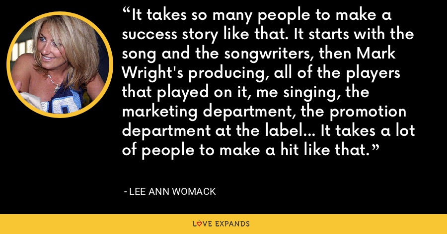It takes so many people to make a success story like that. It starts with the song and the songwriters, then Mark Wright's producing, all of the players that played on it, me singing, the marketing department, the promotion department at the label... It takes a lot of people to make a hit like that. - Lee Ann Womack