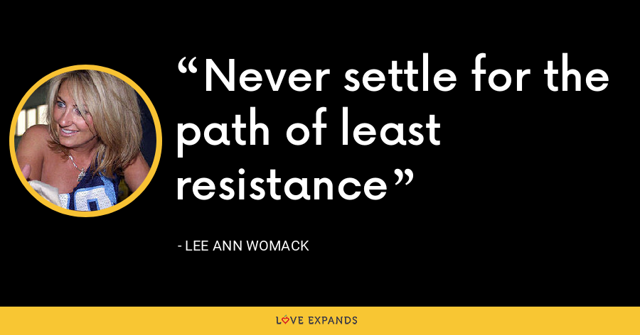 Never settle for the path of least resistance - Lee Ann Womack