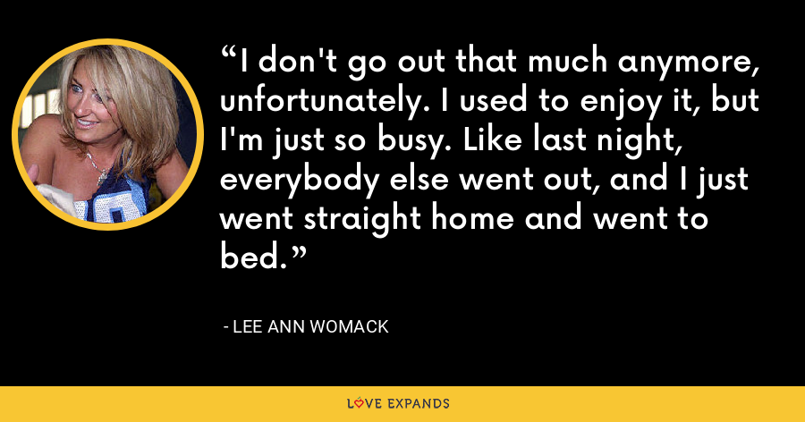 I don't go out that much anymore, unfortunately. I used to enjoy it, but I'm just so busy. Like last night, everybody else went out, and I just went straight home and went to bed. - Lee Ann Womack