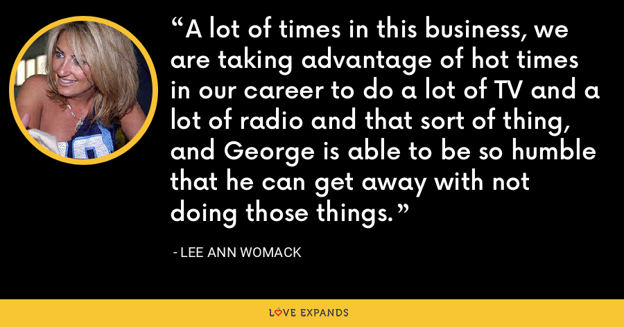 A lot of times in this business, we are taking advantage of hot times in our career to do a lot of TV and a lot of radio and that sort of thing, and George is able to be so humble that he can get away with not doing those things. - Lee Ann Womack