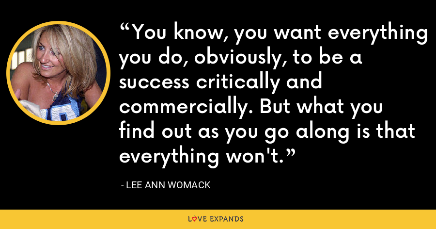 You know, you want everything you do, obviously, to be a success critically and commercially. But what you find out as you go along is that everything won't. - Lee Ann Womack