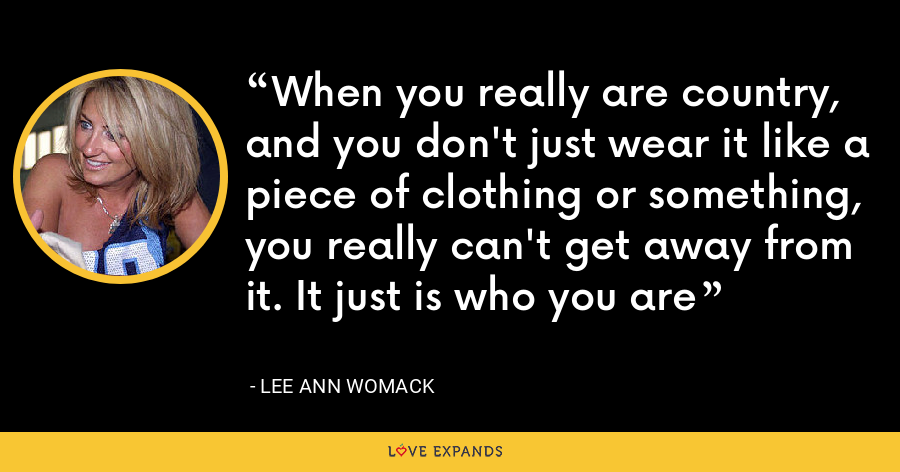 When you really are country, and you don't just wear it like a piece of clothing or something, you really can't get away from it. It just is who you are - Lee Ann Womack