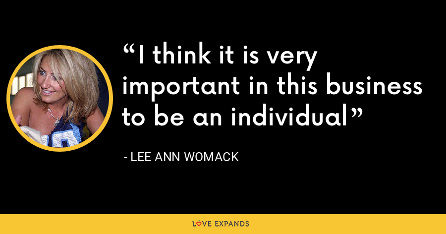 I think it is very important in this business to be an individual - Lee Ann Womack