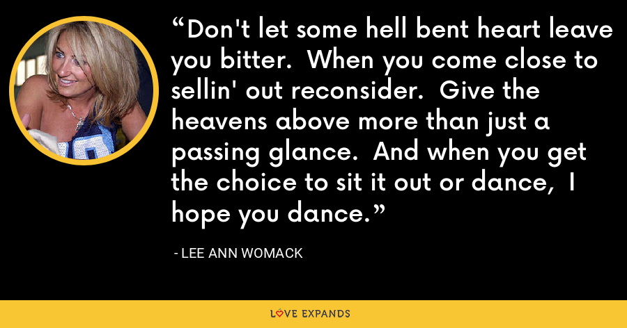 Don't let some hell bent heart leave you bitter. When you come close to sellin' out reconsider. Give the heavens above more than just a passing glance. And when you get the choice to sit it out or dance, I hope you dance. - Lee Ann Womack