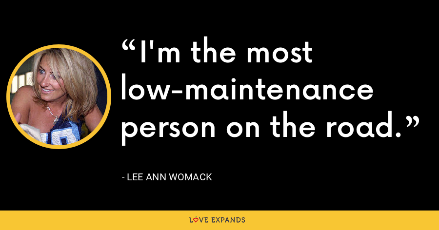 I'm the most low-maintenance person on the road. - Lee Ann Womack