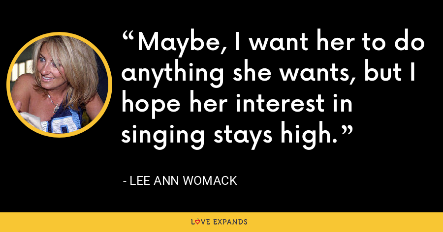 Maybe, I want her to do anything she wants, but I hope her interest in singing stays high. - Lee Ann Womack
