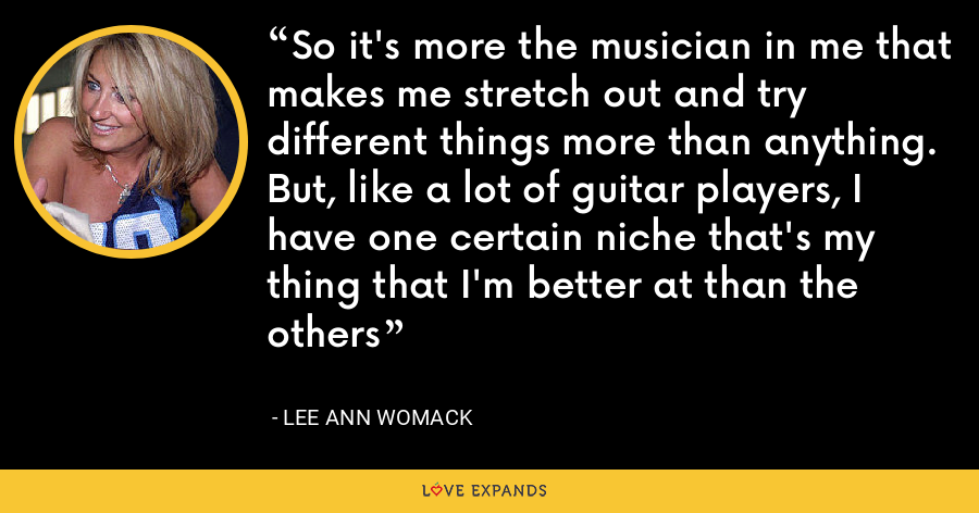 So it's more the musician in me that makes me stretch out and try different things more than anything. But, like a lot of guitar players, I have one certain niche that's my thing that I'm better at than the others - Lee Ann Womack