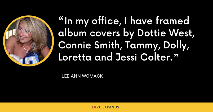 In my office, I have framed album covers by Dottie West, Connie Smith, Tammy, Dolly, Loretta and Jessi Colter. - Lee Ann Womack