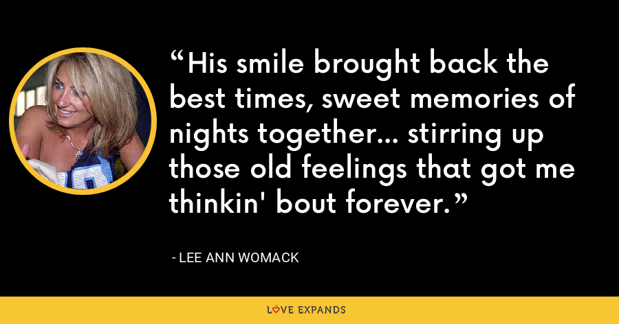 His smile brought back the best times, sweet memories of nights together... stirring up those old feelings that got me thinkin' bout forever. - Lee Ann Womack