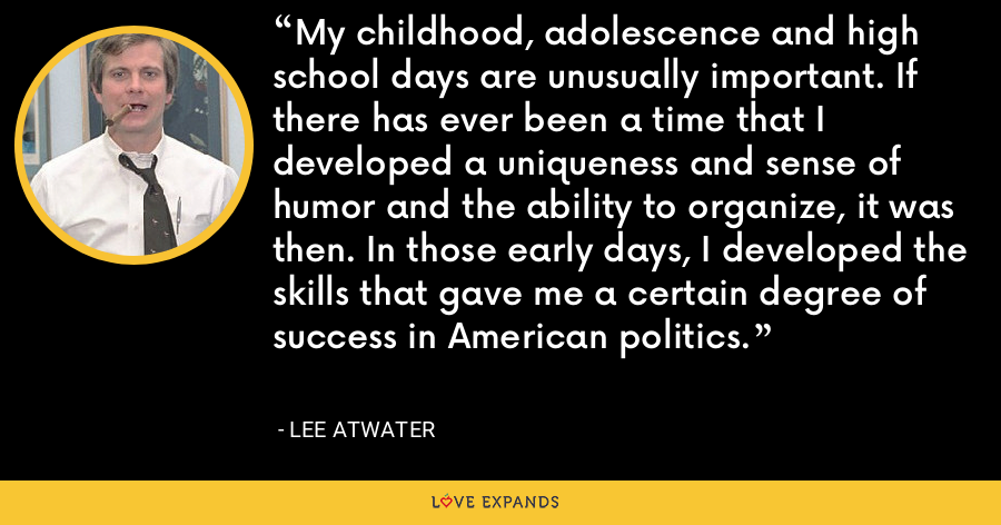 My childhood, adolescence and high school days are unusually important. If there has ever been a time that I developed a uniqueness and sense of humor and the ability to organize, it was then. In those early days, I developed the skills that gave me a certain degree of success in American politics. - Lee Atwater