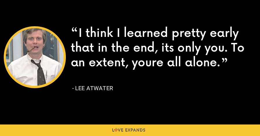 I think I learned pretty early that in the end, its only you. To an extent, youre all alone. - Lee Atwater