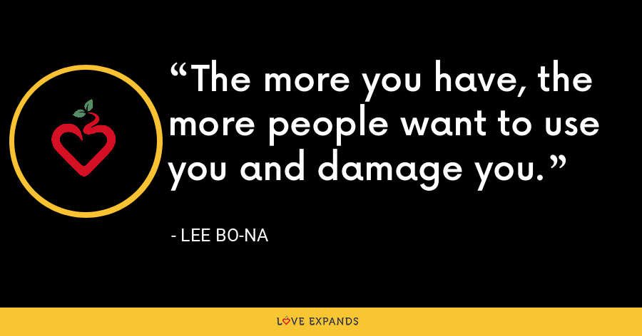 The more you have, the more people want to use you and damage you. - Lee Bo-na