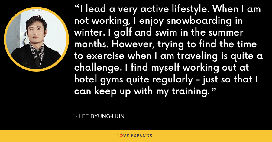 I lead a very active lifestyle. When I am not working, I enjoy snowboarding in winter. I golf and swim in the summer months. However, trying to find the time to exercise when I am traveling is quite a challenge. I find myself working out at hotel gyms quite regularly - just so that I can keep up with my training. - Lee Byung-hun