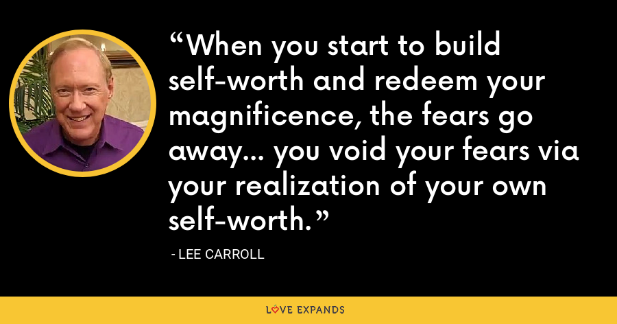 When you start to build self-worth and redeem your magnificence, the fears go away... you void your fears via your realization of your own self-worth. - Lee Carroll