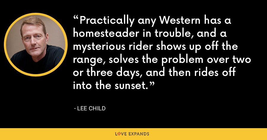 Practically any Western has a homesteader in trouble, and a mysterious rider shows up off the range, solves the problem over two or three days, and then rides off into the sunset. - Lee Child