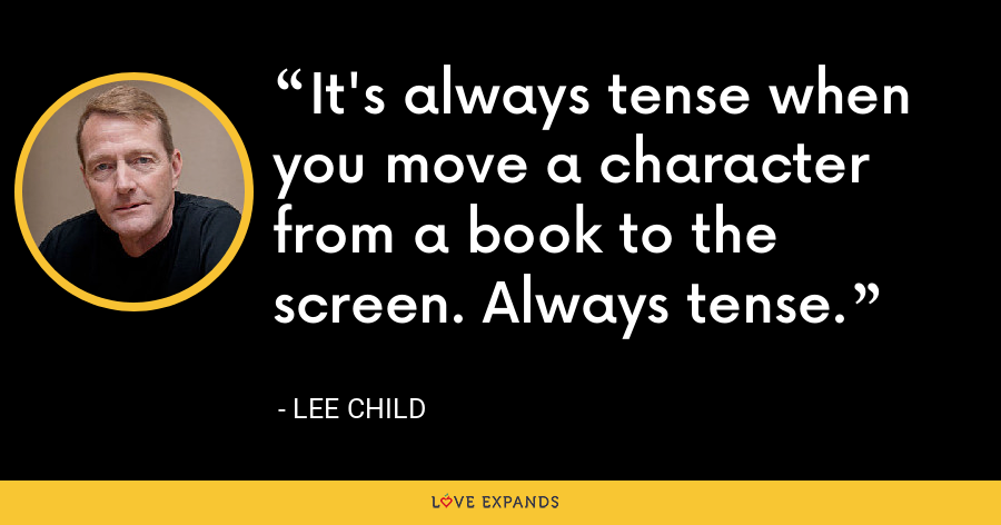 It's always tense when you move a character from a book to the screen. Always tense. - Lee Child